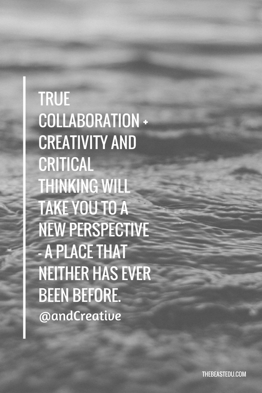 True collaboration + creativity and critical thinking will take you to a new perspective - a place that neither has ever been before. (1)