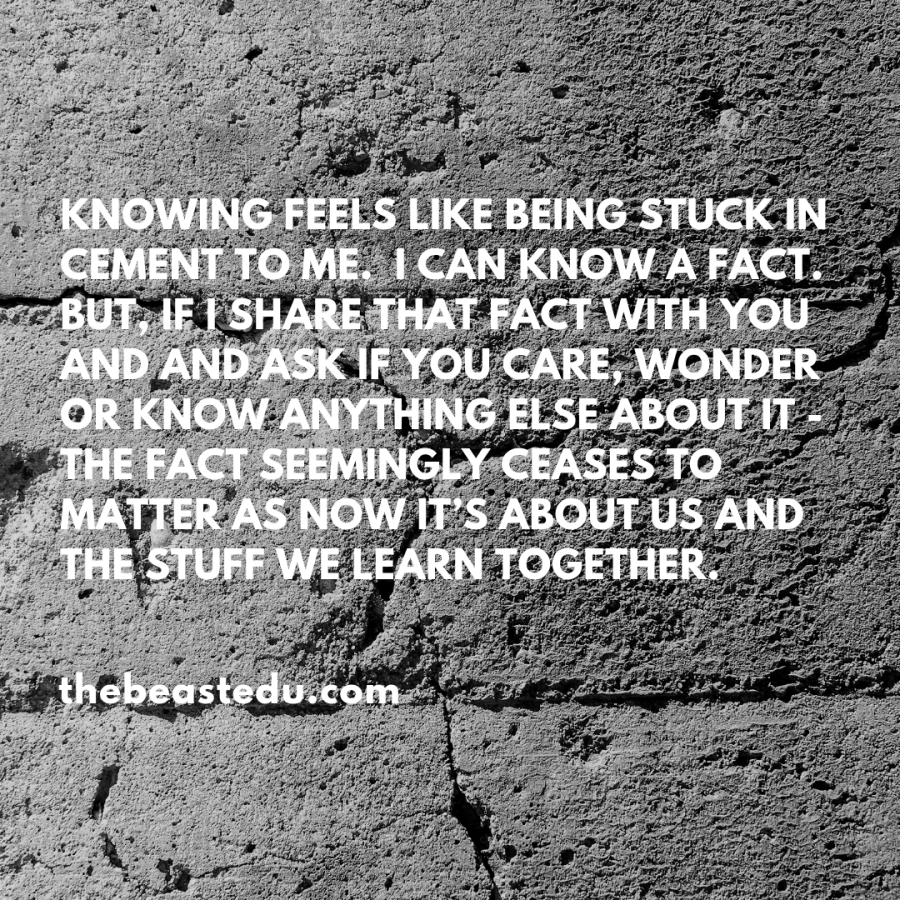 Knowing feels like being stuck in cement to me. I can know a fact. But, if I share that fact with you and and ask if you care, wonder or know anything else about it - the fact seemingly